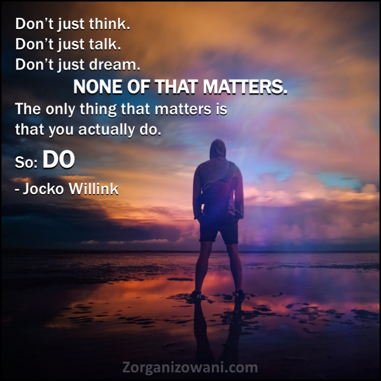 Motywacyjne cytaty Don't just think. Don't just talk. Don't just dream. None of that matters. The only thing that matters is that you actually do. So DO Jocko Willink
