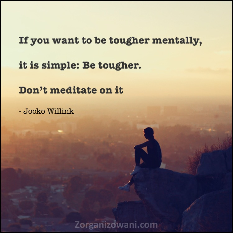 Motywacyjne cytaty If you want to be tougher mentally, it is simple Be tougher. Don't meditate on it Jocko Willink